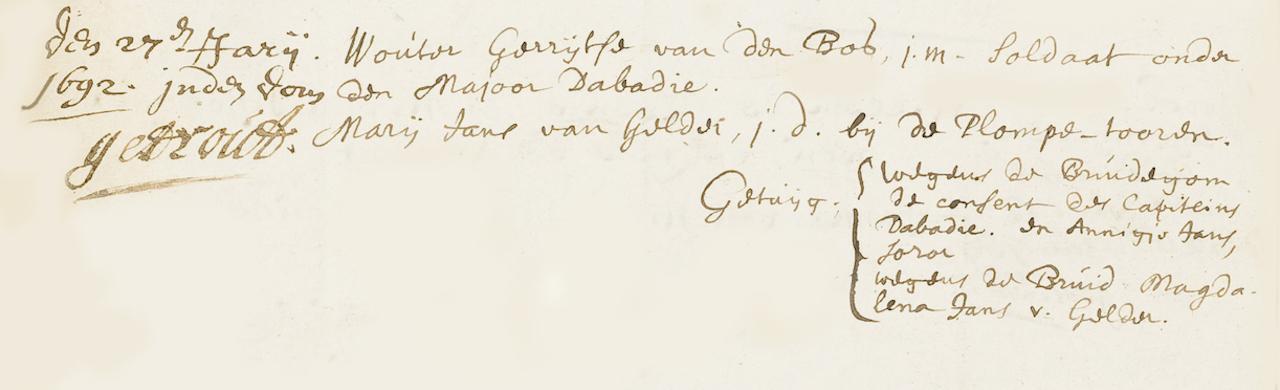 Den 27ste Januari 1692 in de Dom getrouwd. Wouter Gerrijtse van den Bos, jonge man, soldaat onder den Majoor Dabadie (Henry d'Abadie). Maria Jans van Gelder, jonge dame bij de Plompe - tooren. Wegens de Bruidegom de consent (toestemming) des kapiteins Dabadie (Jan d'Abadie). Getuigen: Wegens de Bruidegom Annigje Jans, soror (zuster). Wegens de Bruijd Magdalena Jans van Gelder.